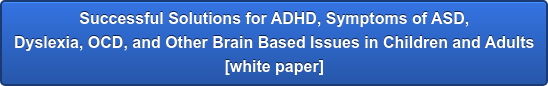 Successful Solutions for ADHD, Symptoms of ASD,  Dyslexia, OCD, and Other Brain Based Issues in Children and Adults  [white paper]